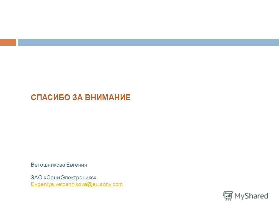 СПАСИБО ЗА ВНИМАНИЕ Ветошникова Евгения ЗАО «Сони Электроникс» Evgeniya.vetoshnikova@eu.sony.com