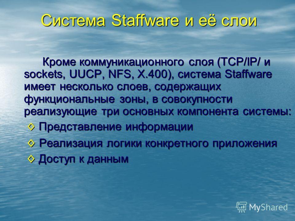 Кроме коммуникационного слоя (TCP/IP/ и sockets, UUCP, NFS, X.400), система Staffware имеет несколько слоев, содержащих функциональные зоны, в совокупности реализующие три основных компонента системы: Представление информации Представление информации