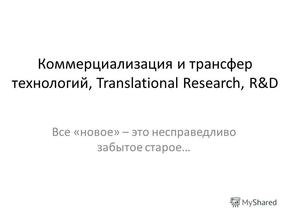 Коммерциализация и трансфер технологий, Translational Research, R&D Все «новое» – это несправедливо забытое старое…