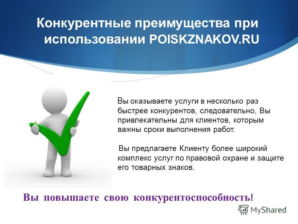 Конкурентные преимущества при использовании POISKZNAKOV.RU В ы оказываете услуги в несколько раз быстрее конкурентов, следовательно, Вы привлекательны для клиентов, которым важны сроки выполнения работ. Вы предлагаете Клиенту более широкий комплекс у