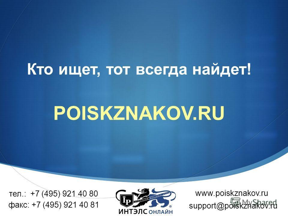 Кто ищет, тот всегда найдет! POISKZNAKOV.RU www.poiskznakov.ru тел.: +7 (495) 921 40 80 support@poiskznakov.ru факс: +7 (495) 921 40 81