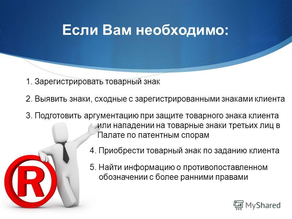 Если Вам необходимо: 4. Приобрести товарный знак по заданию клиента 5. Найти информацию о противопоставленном обозначении с более ранними правами 1. Зарегистрировать товарный знак 2. Выявить знаки, сходные с зарегистрированными знаками клиента 3. Под