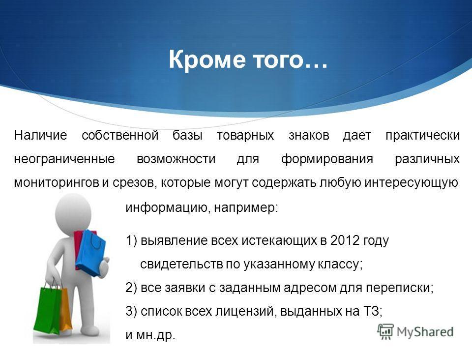 Кроме того… информацию, например: 1) выявление всех истекающих в 2012 году свидетельств по указанному классу; 2) все заявки с заданным адресом для переписки; 3) список всех лицензий, выданных на ТЗ; и мн.др. Наличие собственной базы товарных знаков д