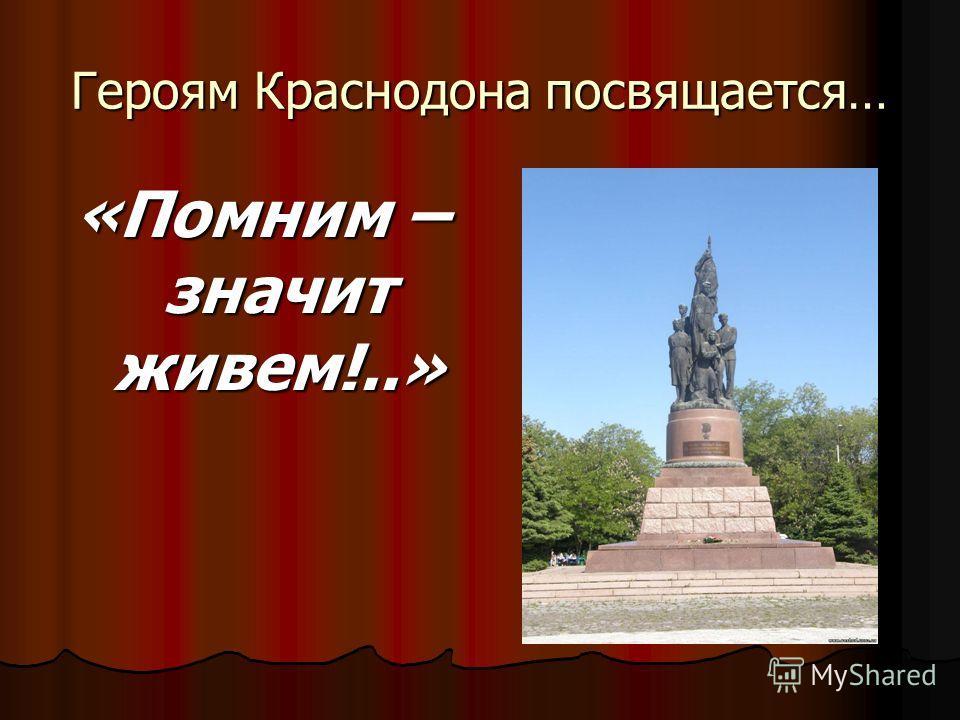 Героям Краснодона посвящается… «Помним – значит живем!..»