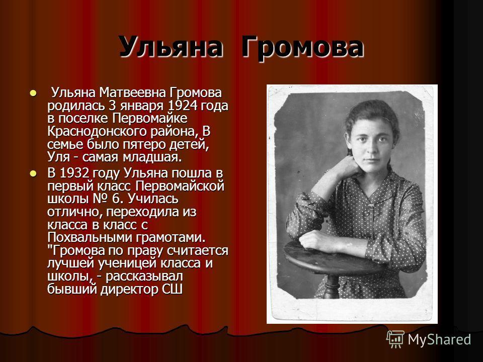 Ульяна Громова Ульяна Матвеевна Громова родилась 3 января 1924 года в поселке Первомайке Краснодонского района, В семье было пятеро детей, Уля - самая младшая. Ульяна Матвеевна Громова родилась 3 января 1924 года в поселке Первомайке Краснодонского р