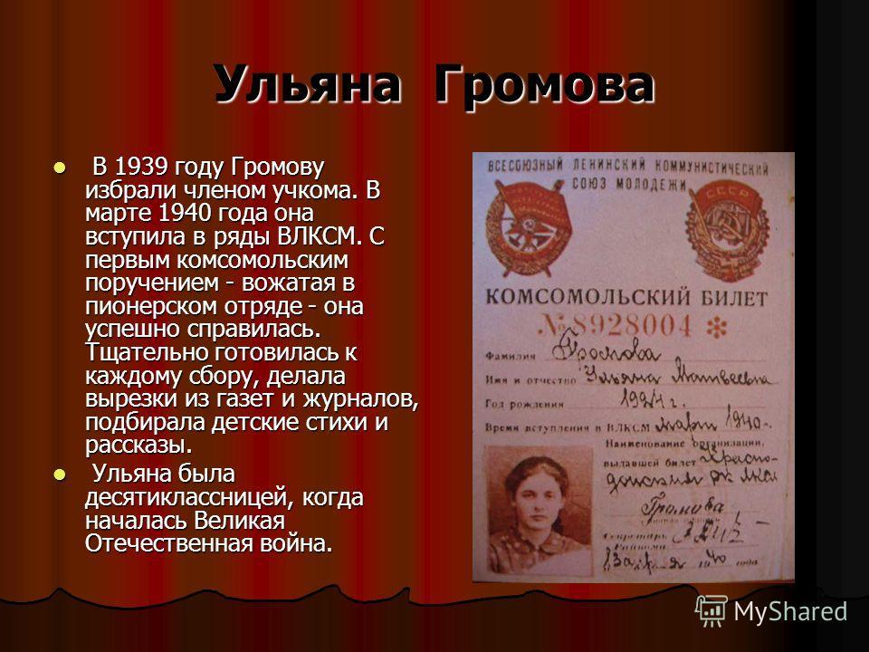 Ульяна Громова В 1939 году Громову избрали членом учкома. В марте 1940 года она вступила в ряды ВЛКСМ. С первым комсомольским поручением - вожатая в пионерском отряде - она успешно справилась. Тщательно готовилась к каждому сбору, делала вырезки из г