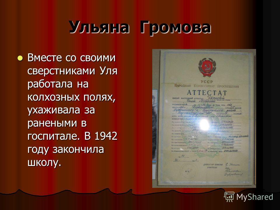 Ульяна Громова Вместе со своими сверстниками Уля работала на колхозных полях, ухаживала за ранеными в госпитале. В 1942 году закончила школу. Вместе со своими сверстниками Уля работала на колхозных полях, ухаживала за ранеными в госпитале. В 1942 год
