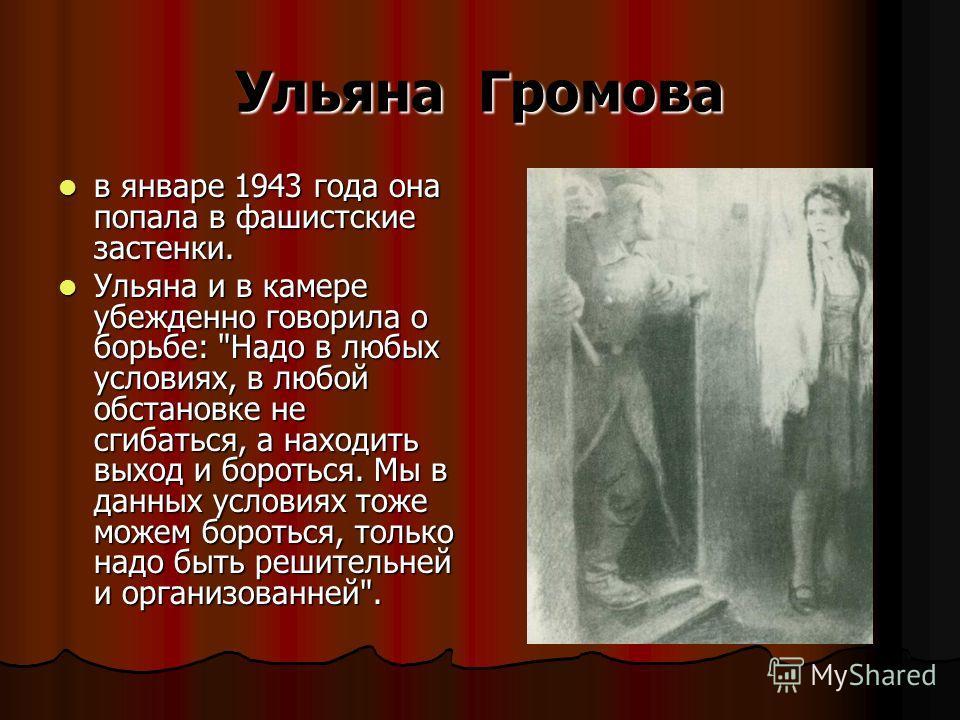 Ульяна Громова в январе 1943 года она попала в фашистские застенки. в январе 1943 года она попала в фашистские застенки. Ульяна и в камере убежденно говорила о борьбе: