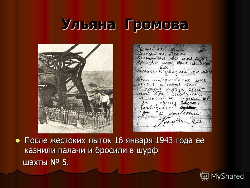 Ульяна Громова После жестоких пыток 16 января 1943 года ее казнили палачи и бросили в шурф После жестоких пыток 16 января 1943 года ее казнили палачи и бросили в шурф шахты 5. шахты 5.