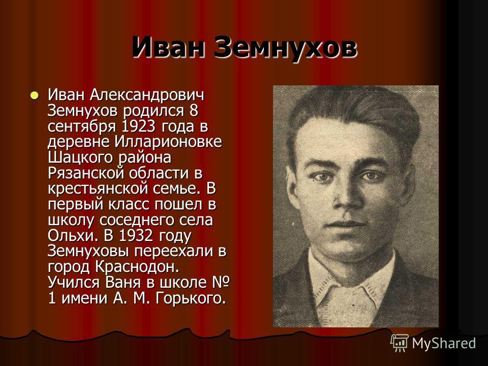 Иван Земнухов Иван Александрович Земнухов родился 8 сентября 1923 года в деревне Илларионовке Шацкого района Рязанской области в крестьянской семье. В первый класс пошел в школу соседнего села Ольхи. В 1932 году Земнуховы переехали в город Краснодон.