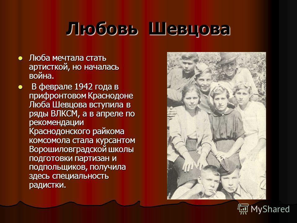Любовь Шевцова Люба мечтала стать артисткой, но началась война. Люба мечтала стать артисткой, но началась война. В феврале 1942 года в прифронтовом Краснодоне Люба Шевцова вступила в ряды ВЛКСМ, а в апреле по рекомендации Краснодонского райкома комсо