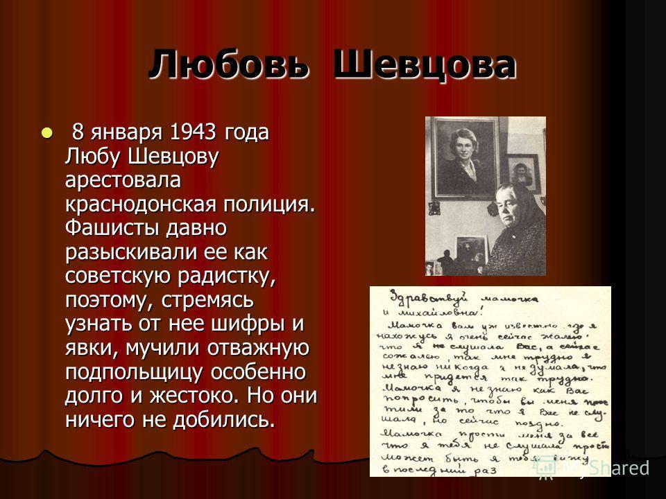 Любовь Шевцова 8 января 1943 года Любу Шевцову арестовала краснодонская полиция. Фашисты давно разыскивали ее как советскую радистку, поэтому, стремясь узнать от нее шифры и явки, мучили отважную подпольщицу особенно долго и жестоко. Но они ничего не
