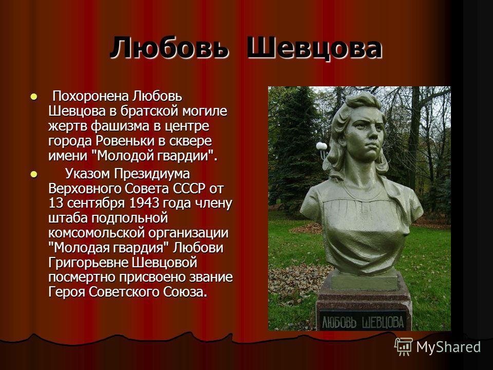 Любовь Шевцова Похоронена Любовь Шевцова в братской могиле жертв фашизма в центре города Ровеньки в сквере имени
