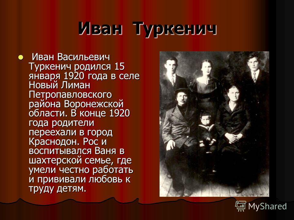 Иван Туркенич Иван Васильевич Туркенич родился 15 января 1920 года в селе Новый Лиман Петропавловского района Воронежской области. В конце 1920 года родители переехали в город Краснодон. Рос и воспитывался Ваня в шахтерской семье, где умели честно ра