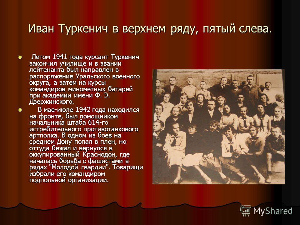 Иван Туркенич в верхнем ряду, пятый слева. Летом 1941 года курсант Туркенич закончил училище и в звании лейтенанта был направлен в распоряжение Уральского военного округа, а затем на курсы командиров минометных батарей при академии имени Ф. Э. Дзержи