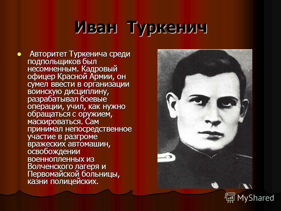 Иван Туркенич Авторитет Туркенича среди подпольщиков был несомненным. Кадровый офицер Красной Армии, он сумел ввести в организации воинскую дисциплину, разрабатывал боевые операции, учил, как нужно обращаться с оружием, маскироваться. Сам принимал не