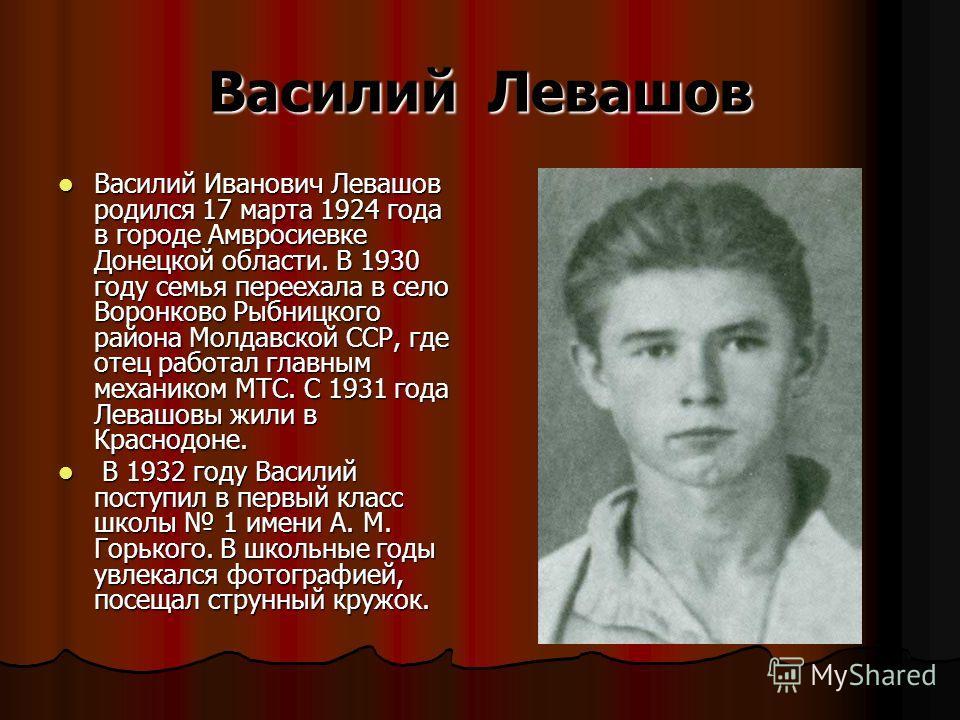 Василий Левашов Василий Иванович Левашов родился 17 марта 1924 года в городе Амвросиевке Донецкой области. В 1930 году семья переехала в село Воронково Рыбницкого района Молдавской ССР, где отец работал главным механиком МТС. С 1931 года Левашовы жил