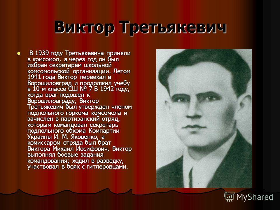 Виктор Третьякевич В 1939 году Третьякевича приняли в комсомол, а через год он был избран секретарем школьной комсомольской организации. Летом 1941 года Виктор переехал в Ворошиловград и продолжил учебу в 10-м классе СШ 7 В 1942 году, когда враг подо
