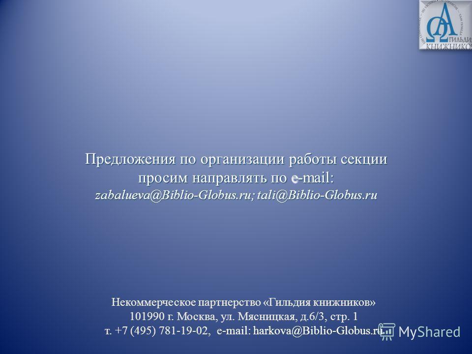 Предложения по организации работы секции просим направлять по e-mail: zabalueva@Biblio-Globus.ru; tali@Biblio-Globus.ru Некоммерческое партнерство «Гильдия книжников» 101990 г. Москва, ул. Мясницкая, д.6/3, стр. 1 т. +7 (495) 781-19-02, e-mail: harko
