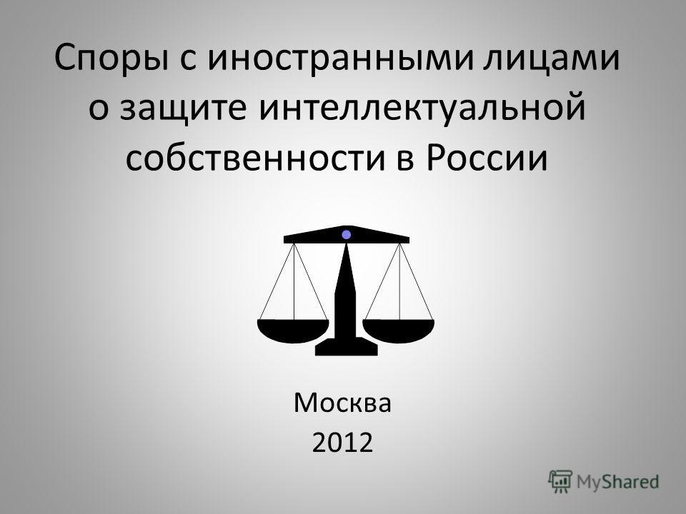 Споры с иностранными лицами о защите интеллектуальной собственности в России Москва 2012