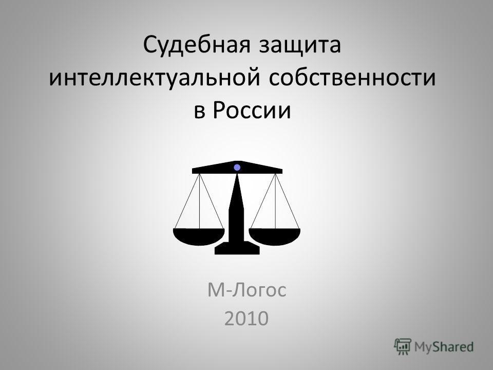 Судебная защита интеллектуальной собственности в России М-Логос 2010