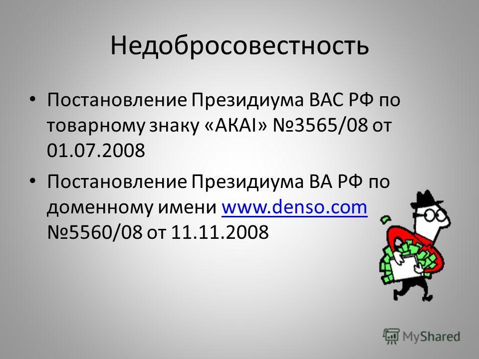 Недобросовестность Постановление Президиума ВАС РФ по товарному знаку «АКАI» 3565/08 от 01.07.2008 Постановление Президиума ВА РФ по доменному имени www.denso.com 5560/08 от 11.11.2008www.denso.com