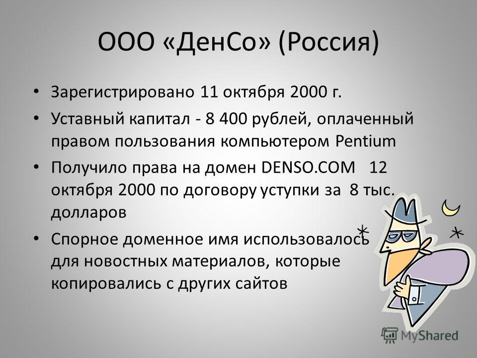 ООО «ДенСо» (Россия) Зарегистрировано 11 октября 2000 г. Уставный капитал - 8 400 рублей, оплаченный правом пользования компьютером Pentium Получило права на домен DENSO.COM 12 октября 2000 по договору уступки за 8 тыс. долларов Спорное доменное имя