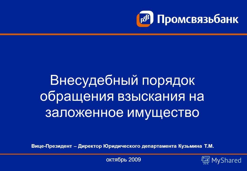 Внесудебный порядок обращения взыскания на заложенное имущество октябрь 2009 Вице-Президент – Директор Юридического департамента Кузьмина Т.М.