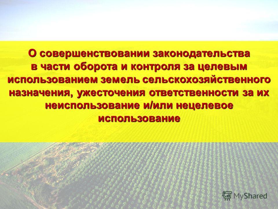 О совершенствовании законодательства в части оборота и контроля за целевым использованием земель сельскохозяйственного назначения, ужесточения ответственности за их неиспользование и/или нецелевое использование