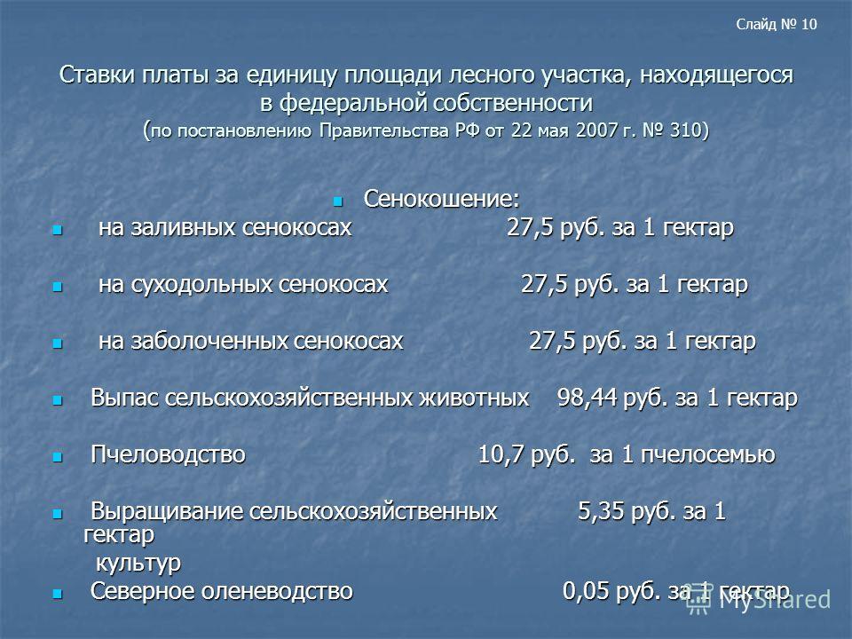 Ставки платы за единицу площади лесного участка, находящегося в федеральной собственности ( по постановлению Правительства РФ от 22 мая 2007 г. 310) Сенокошение: Сенокошение: на заливных сенокосах 27,5 руб. за 1 гектар на заливных сенокосах 27,5 руб.