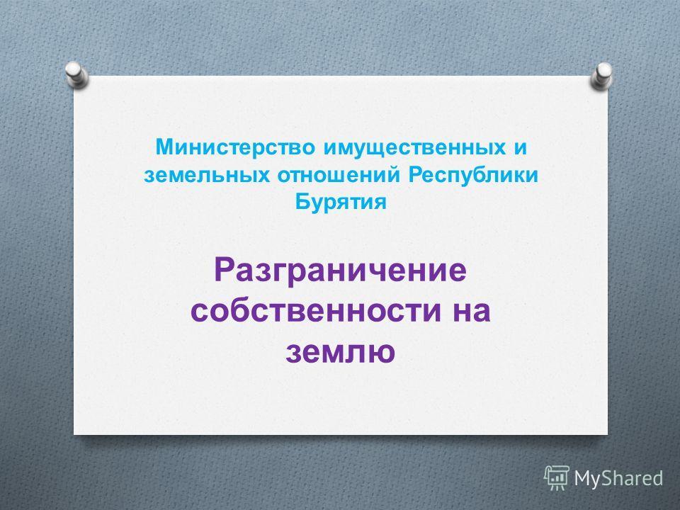 Министерство имущественных и земельных отношений Республики Бурятия Разграничение собственности на землю