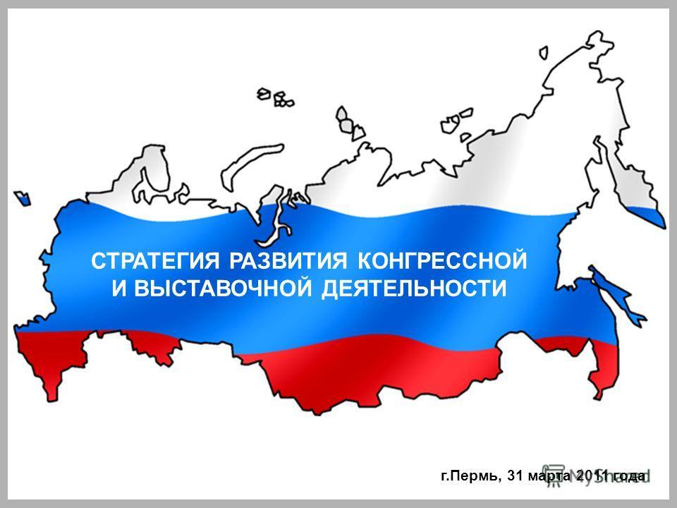 СТРАТЕГИЯ РАЗВИТИЯ КОНГРЕССНОЙ И ВЫСТАВОЧНОЙ ДЕЯТЕЛЬНОСТИ г.Пермь, 31 марта 2011 года