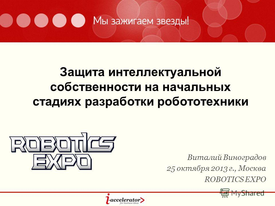 Защита интеллектуальной собственности на начальных стадиях разработки робототехники Виталий Виноградов 25 октября 2013 г., Москва ROBOTICS EXPO