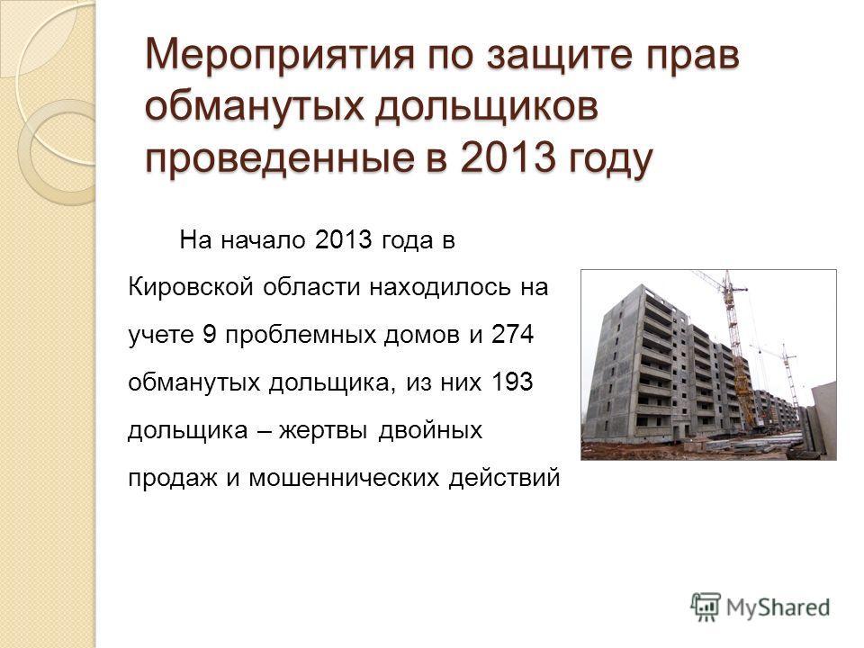 Мероприятия по защите прав обманутых дольщиков проведенные в 2013 году На начало 2013 года в Кировской области находилось на учете 9 проблемных домов и 274 обманутых дольщика, из них 193 дольщика – жертвы двойных продаж и мошеннических действий