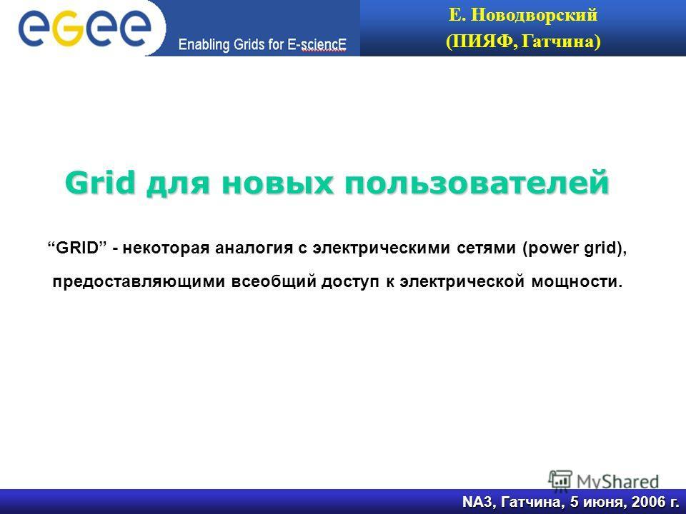 Grid для новых пользователей GRID - некоторая аналогия с электрическими сетями (power grid), предоставляющими всеобщий доступ к электрической мощности. NA3, Гатчина, 5 июня, 2006 г. Е. Новодворский (ПИЯФ, Гатчина)