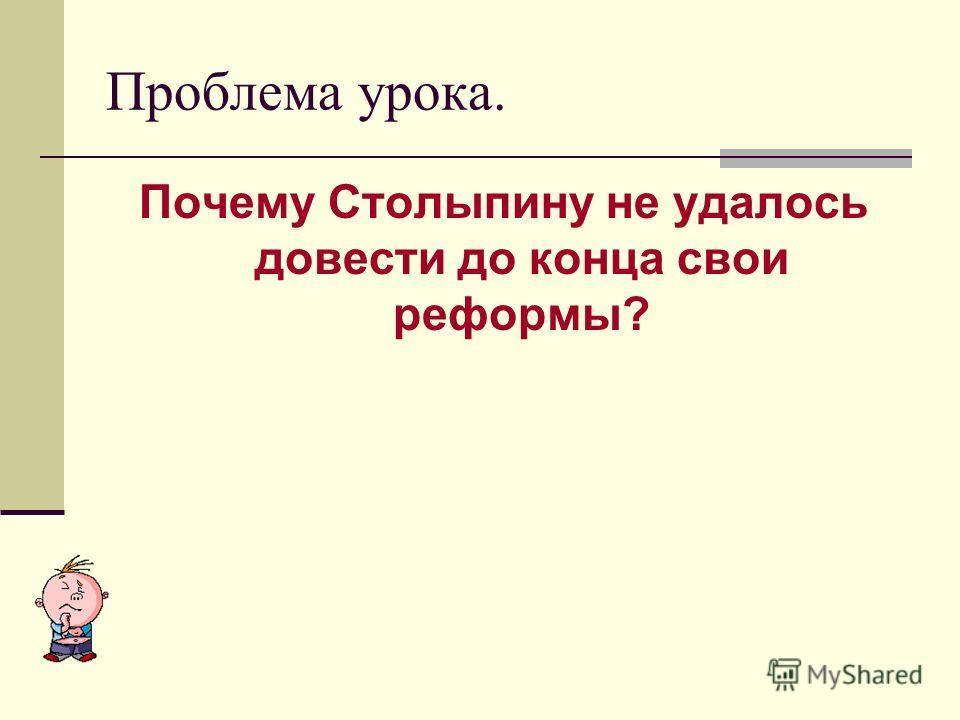 Почему Столыпину не удалось довести до конца свои реформы? Проблема урока.