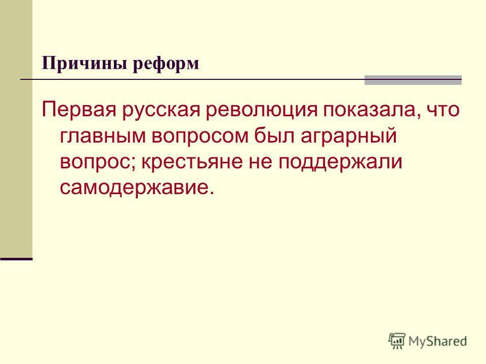 Причины реформ Первая русская революция показала, что главным вопросом был аграрный вопрос; крестьяне не поддержали самодержавие.