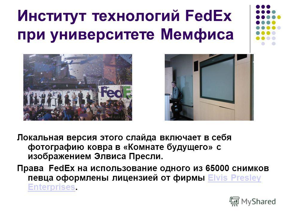 Институт технологий FedEx при университете Мемфиса Локальная версия этого слайда включает в себя фотографию ковра в «Комнате будущего» с изображением Элвиса Пресли. Права FedEx на использование одного из 65000 снимков певца оформлены лицензией от фир