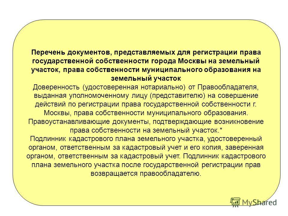 Перечень документов, представляемых для регистрации права государственной собственности города Москвы на земельный участок, права собственности муниципального образования на земельный участок Доверенность (удостоверенная нотариально) от Правообладате