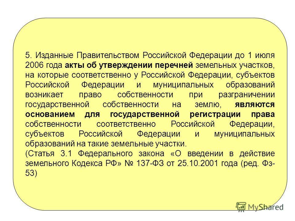 5. Изданные Правительством Российской Федерации до 1 июля 2006 года акты об утверждении перечней земельных участков, на которые соответственно у Российской Федерации, субъектов Российской Федерации и муниципальных образований возникает право собствен