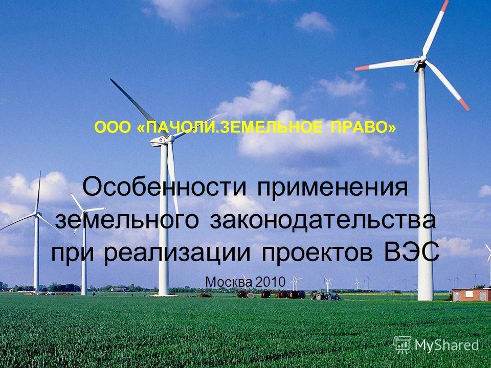 ООО «ПАЧОЛИ.ЗЕМЕЛЬНОЕ ПРАВО» Особенности применения земельного законодательства при реализации проектов ВЭС Москва 2010