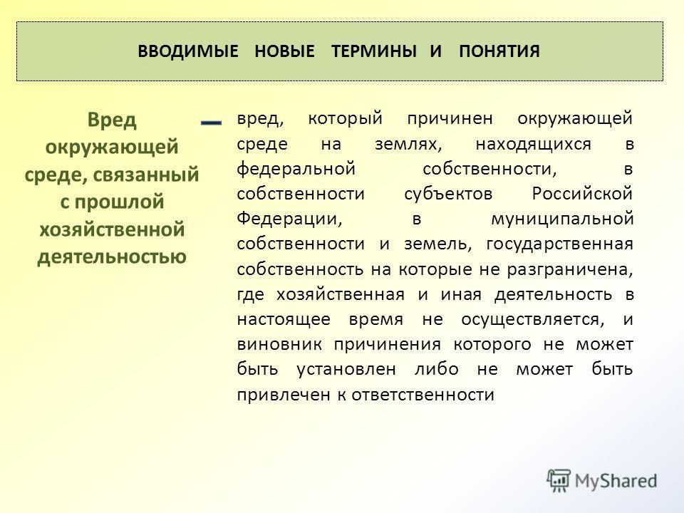 ВВОДИМЫЕ НОВЫЕ ТЕРМИНЫ И ПОНЯТИЯ вред, который причинен окружающей среде на землях, находящихся в федеральной собственности, в собственности субъектов Российской Федерации, в муниципальной собственности и земель, государственная собственность на кото
