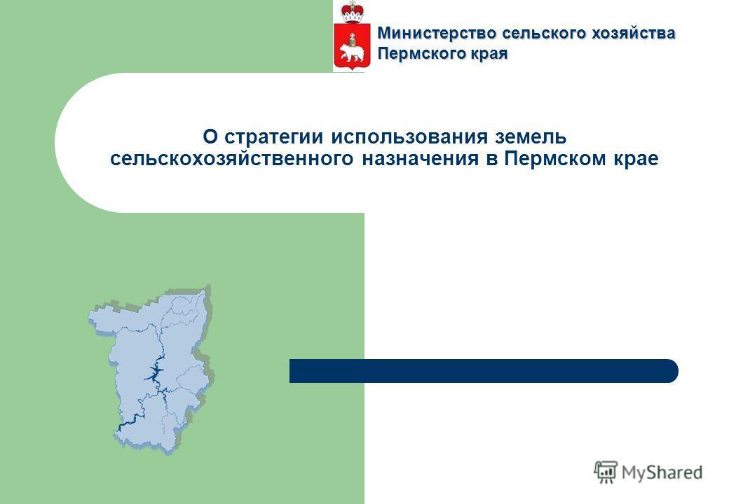 О стратегии использования земель сельскохозяйственного назначения в Пермском крае Министерство сельского хозяйства Пермского края