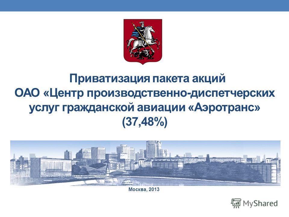 Приватизация пакета акций ОАО «Центр производственно-диспетчерских услуг гражданской авиации «Аэротранс» (37,48%) Москва, 2013