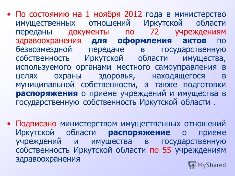 По состоянию на 1 ноября 2012 года в министерство имущественных отношений Иркутской области переданы документы по 72 учреждениям здравоохранения для оформления актов по безвозмездной передаче в государственную собственность Иркутской области имуществ