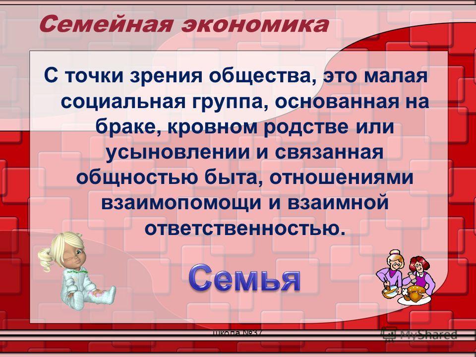 Семейная экономика С точки зрения общества, это малая социальная группа, основанная на браке, кровном родстве или усыновлении и связанная общностью быта, отношениями взаимопомощи и взаимной ответственностью. школа 37