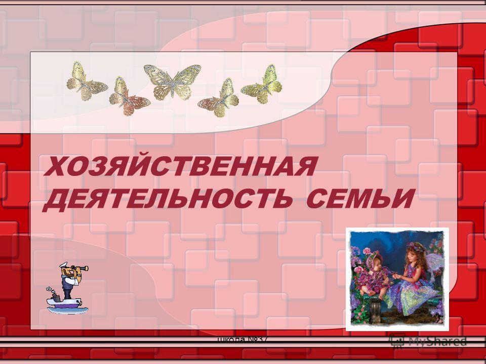 ХОЗЯЙСТВЕННАЯ ДЕЯТЕЛЬНОСТЬ СЕМЬИ школа 37