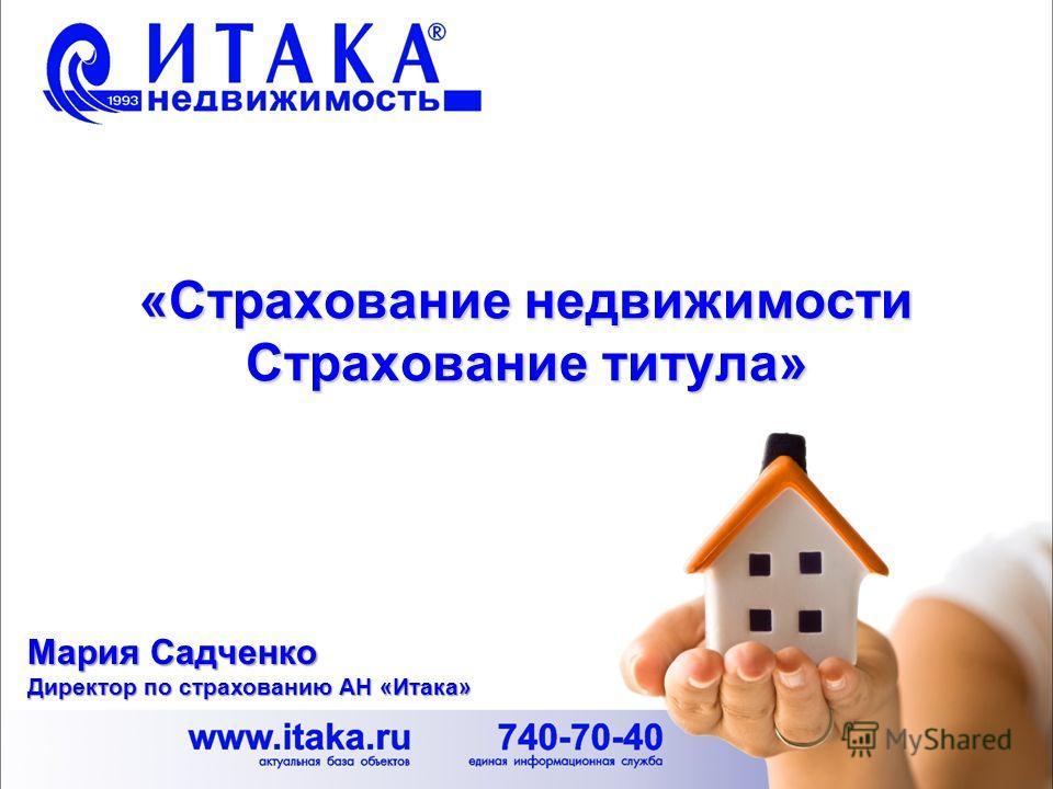 «Страхование недвижимости Страхование титула» Мария Садченко Директор по страхованию АН «Итака»