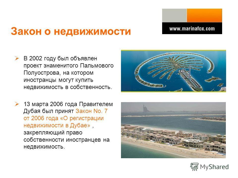 Закон о недвижимости В 2002 году был объявлен проект знаменитого Пальмового Полуострова, на котором иностранцы могут купить недвижимость в собственность. 13 марта 2006 года Правителем Дубая был принят Закон No. 7 от 2006 года «О регистрации недвижимо