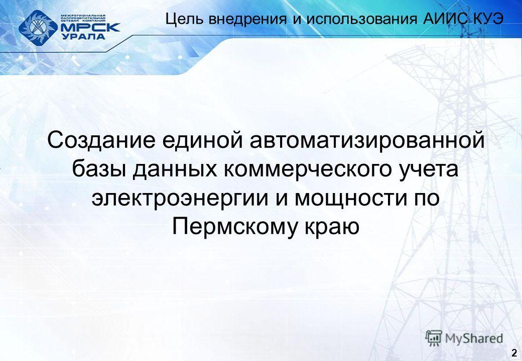 2 Цель внедрения и использования АИИС КУЭ Создание единой автоматизированной базы данных коммерческого учета электроэнергии и мощности по Пермскому краю